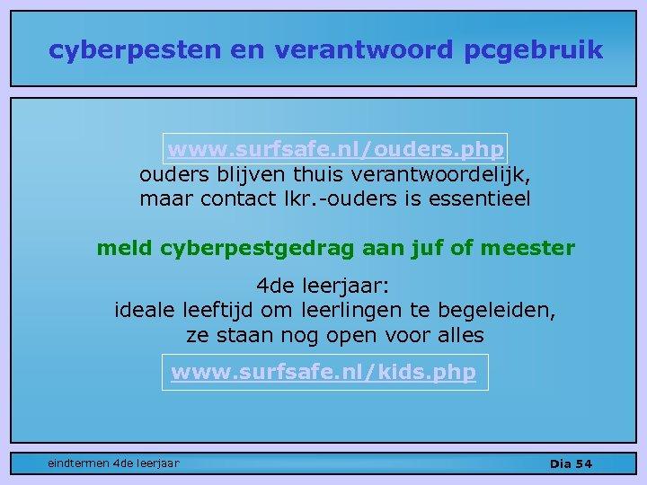 cyberpesten en verantwoord pcgebruik www. surfsafe. nl/ouders. php ouders blijven thuis verantwoordelijk, maar contact