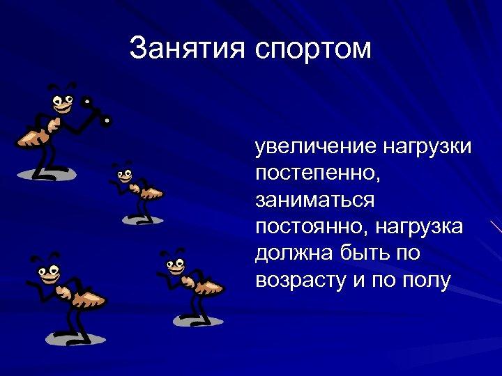 Занятия спортом увеличение нагрузки постепенно, заниматься постоянно, нагрузка должна быть по возрасту и по