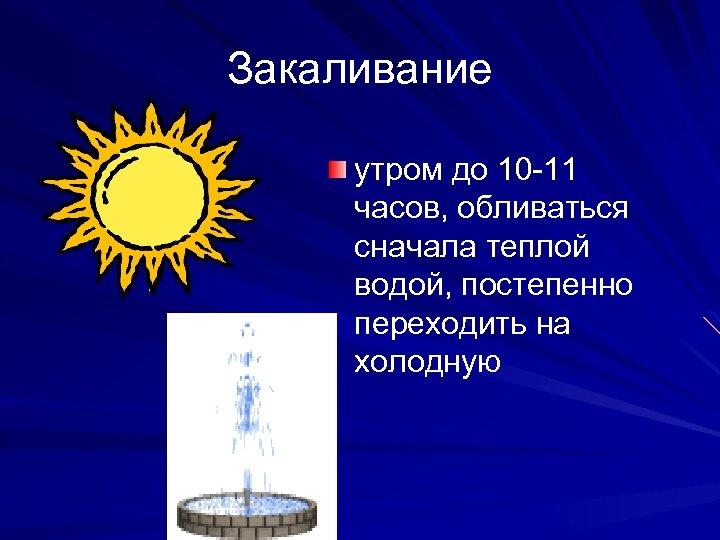 Закаливание утром до 10 -11 часов, обливаться сначала теплой водой, постепенно переходить на холодную