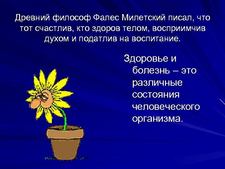 Древний философ Фалес Милетский писал, что тот счастлив, кто здоров телом, восприимчив духом и