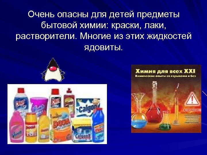 Очень опасны для детей предметы бытовой химии: краски, лаки, растворители. Многие из этих жидкостей