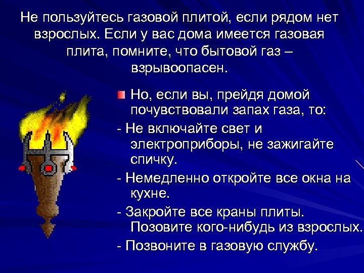 Не пользуйтесь газовой плитой, если рядом нет взрослых. Если у вас дома имеется газовая