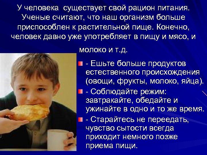У человека существует свой рацион питания. Ученые считают, что наш организм больше приспособлен к
