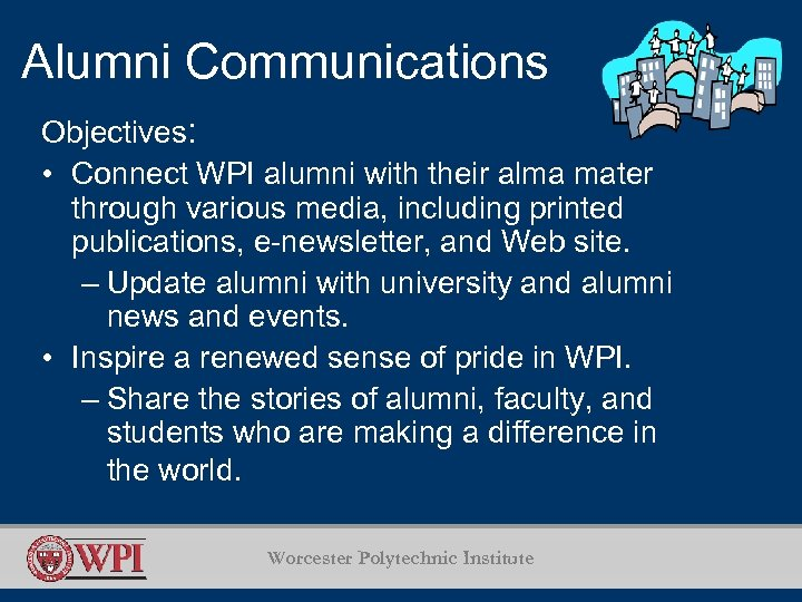 Alumni Communications Objectives: • Connect WPI alumni with their alma mater through various media,
