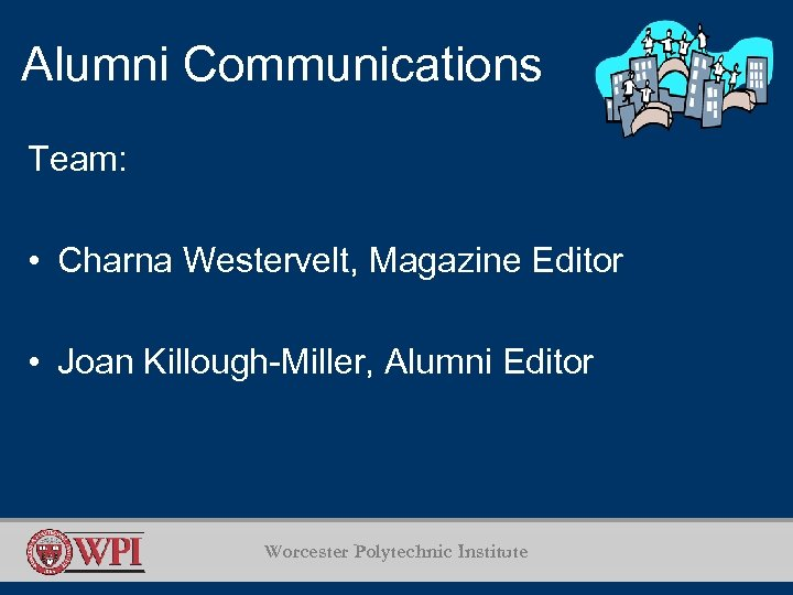 Alumni Communications Team: • Charna Westervelt, Magazine Editor • Joan Killough-Miller, Alumni Editor Worcester