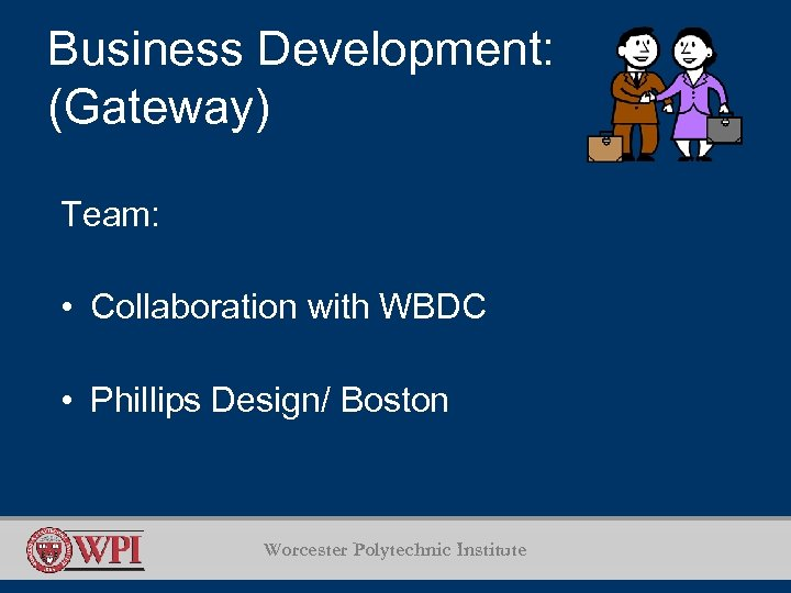 Business Development: (Gateway) Team: • Collaboration with WBDC • Phillips Design/ Boston Worcester Polytechnic