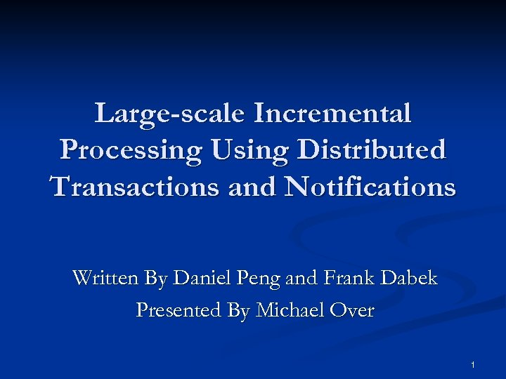 Large-scale Incremental Processing Using Distributed Transactions and Notifications Written By Daniel Peng and Frank