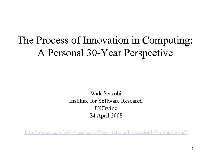 The Process of Innovation in Computing: A Personal 30 -Year Perspective Walt Scacchi Institute