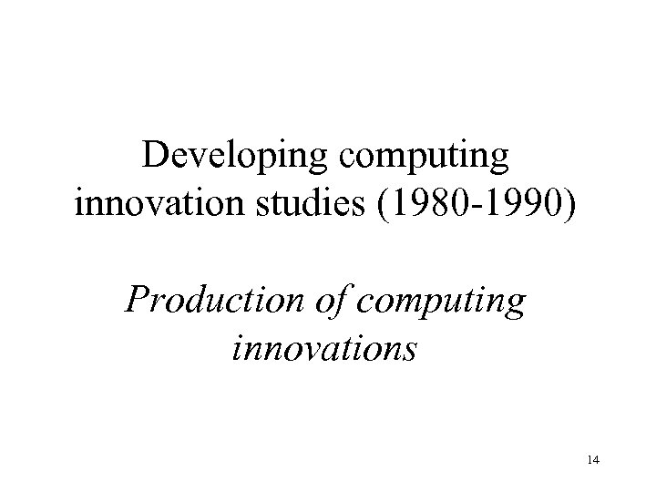 Developing computing innovation studies (1980 -1990) Production of computing innovations 14