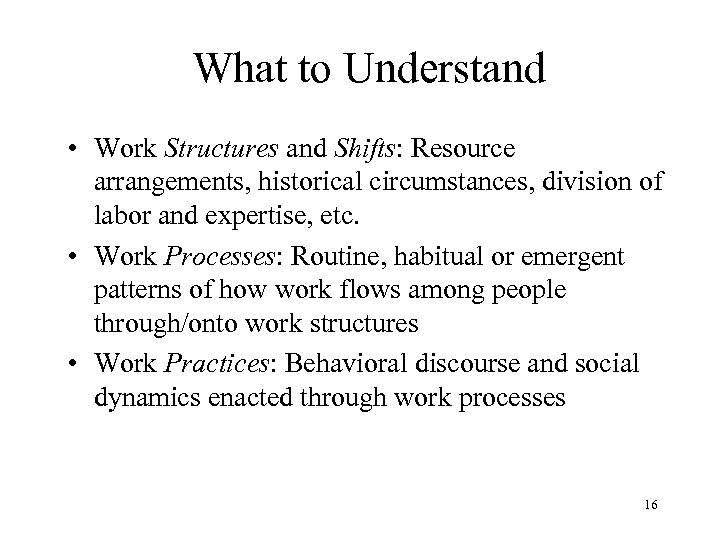 What to Understand • Work Structures and Shifts: Resource arrangements, historical circumstances, division of