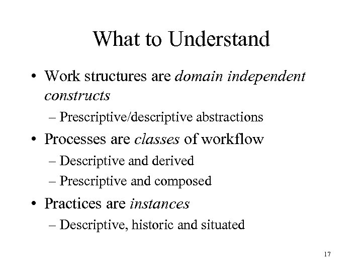 What to Understand • Work structures are domain independent constructs – Prescriptive/descriptive abstractions •