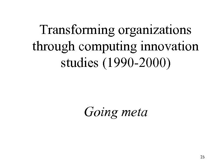 Transforming organizations through computing innovation studies (1990 -2000) Going meta 23