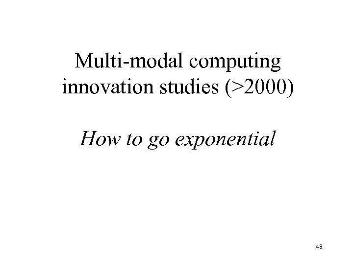 Multi-modal computing innovation studies (>2000) How to go exponential 48