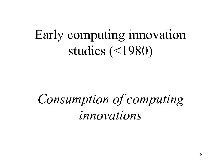 Early computing innovation studies (<1980) Consumption of computing innovations 6