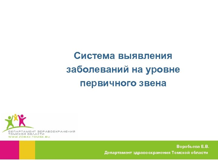Система выявления заболеваний на уровне первичного звена Воробьева Е. В. Департамент здравоохранения Томской области