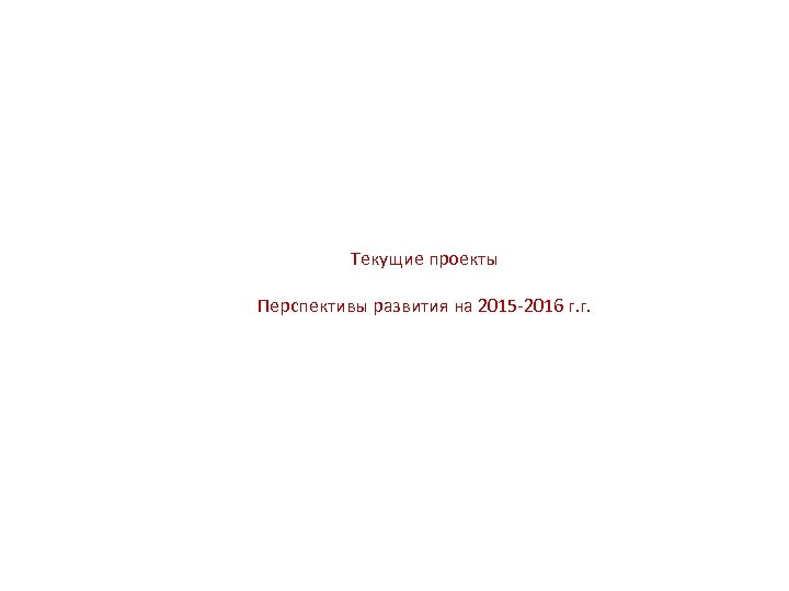 Текущие проекты Перспективы развития на 2015 -2016 г. г.