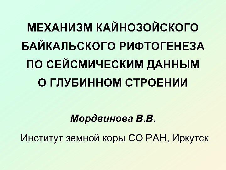 МЕХАНИЗМ КАЙНОЗОЙСКОГО БАЙКАЛЬСКОГО РИФТОГЕНЕЗА ПО СЕЙСМИЧЕСКИМ ДАННЫМ О ГЛУБИННОМ СТРОЕНИИ Мордвинова В. В. Институт