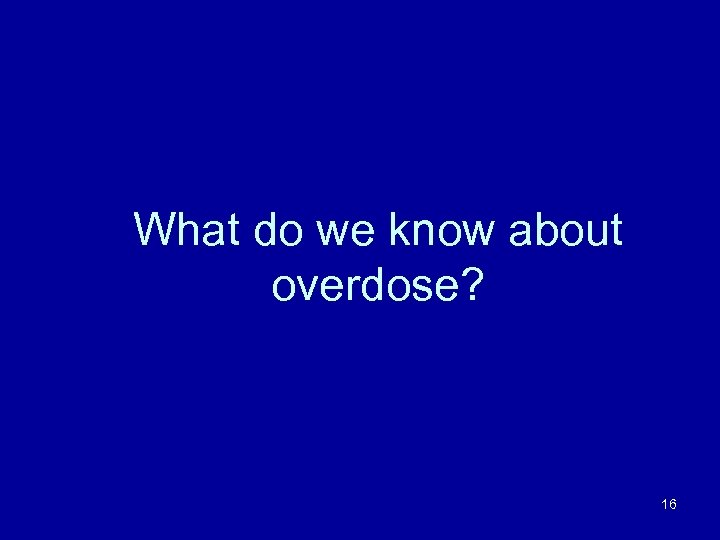 What do we know about overdose? 16