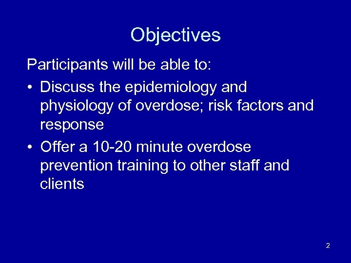 Objectives Participants will be able to: • Discuss the epidemiology and physiology of overdose;