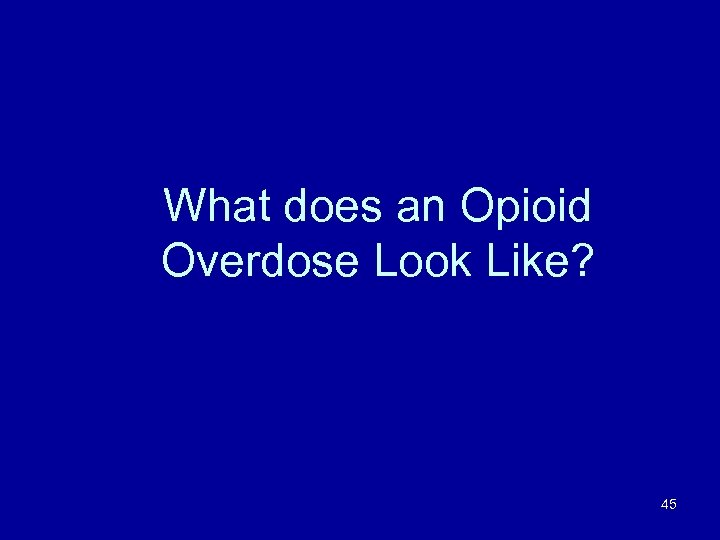 What does an Opioid Overdose Look Like? 45
