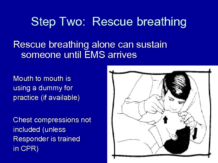 Step Two: Rescue breathing alone can sustain someone until EMS arrives Mouth to mouth