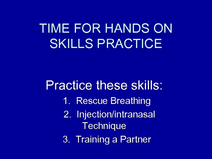 TIME FOR HANDS ON SKILLS PRACTICE Practice these skills: 1. Rescue Breathing 2. Injection/intranasal