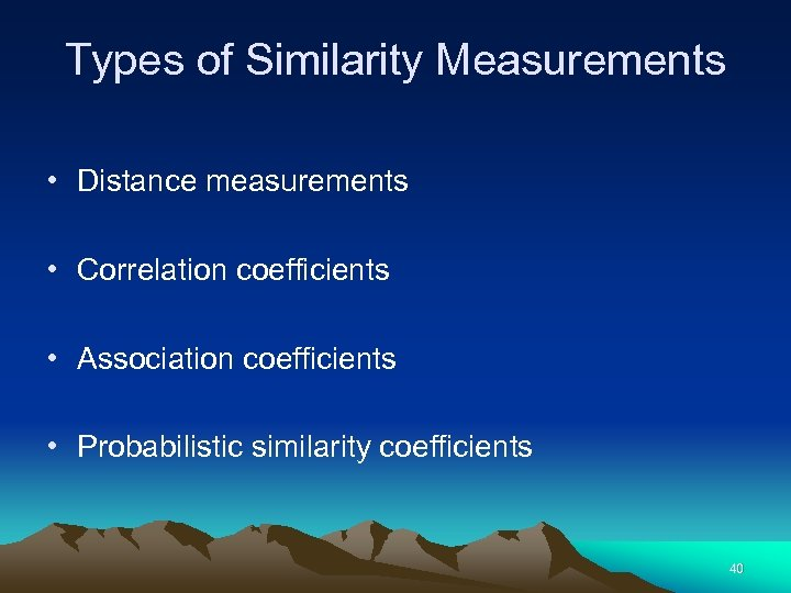 Types of Similarity Measurements • Distance measurements • Correlation coefficients • Association coefficients •