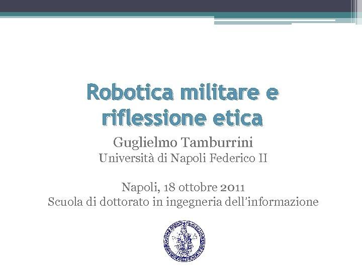 Robotica militare e riflessione etica Guglielmo Tamburrini Università di Napoli Federico II Napoli, 18