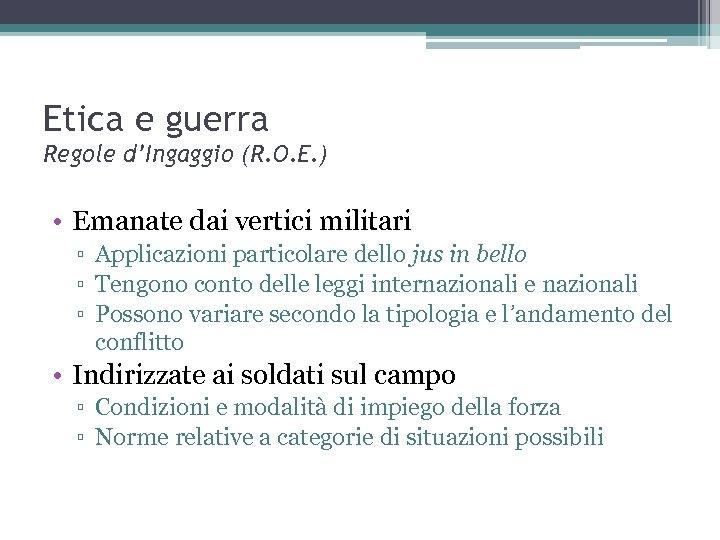 Etica e guerra Regole d'Ingaggio (R. O. E. ) • Emanate dai vertici militari