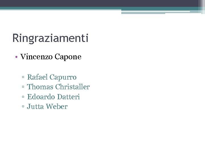 Ringraziamenti • Vincenzo Capone ▫ ▫ Rafael Capurro Thomas Christaller Edoardo Datteri Jutta Weber