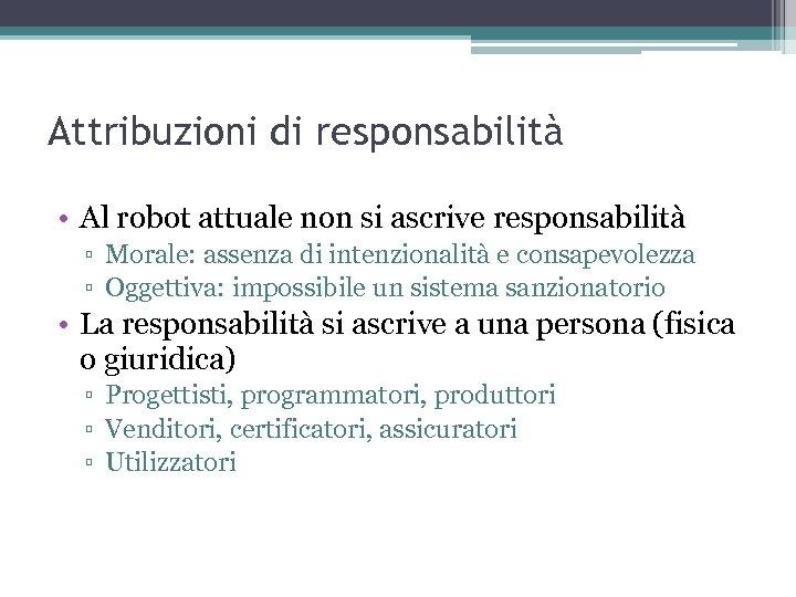 Attribuzioni di responsabilità • Al robot attuale non si ascrive responsabilità ▫ Morale: assenza