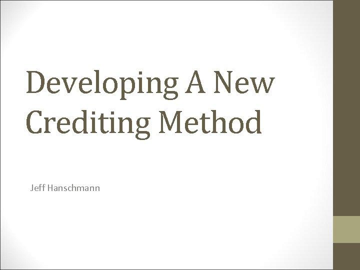 Developing A New Crediting Method Jeff Hanschmann