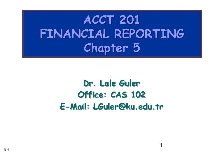 ACCT 201 FINANCIAL REPORTING Chapter 5 Dr. Lale Guler Office: CAS 102 E-Mail: LGuler@ku.