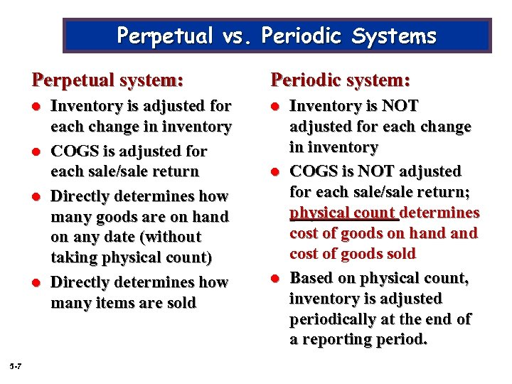 Perpetual vs. Periodic Systems Perpetual system: l l 5 -7 Inventory is adjusted for
