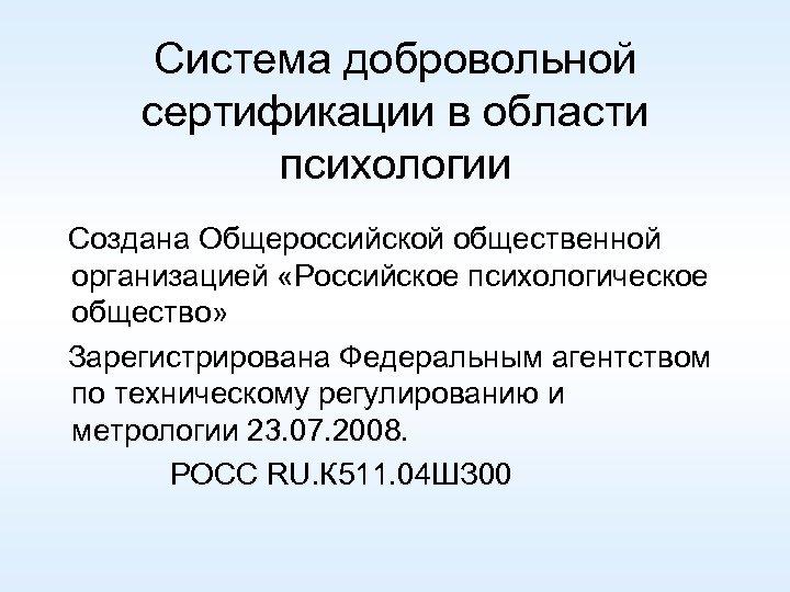 Система добровольной сертификации в области психологии Создана Общероссийской общественной организацией «Российское психологическое общество» Зарегистрирована