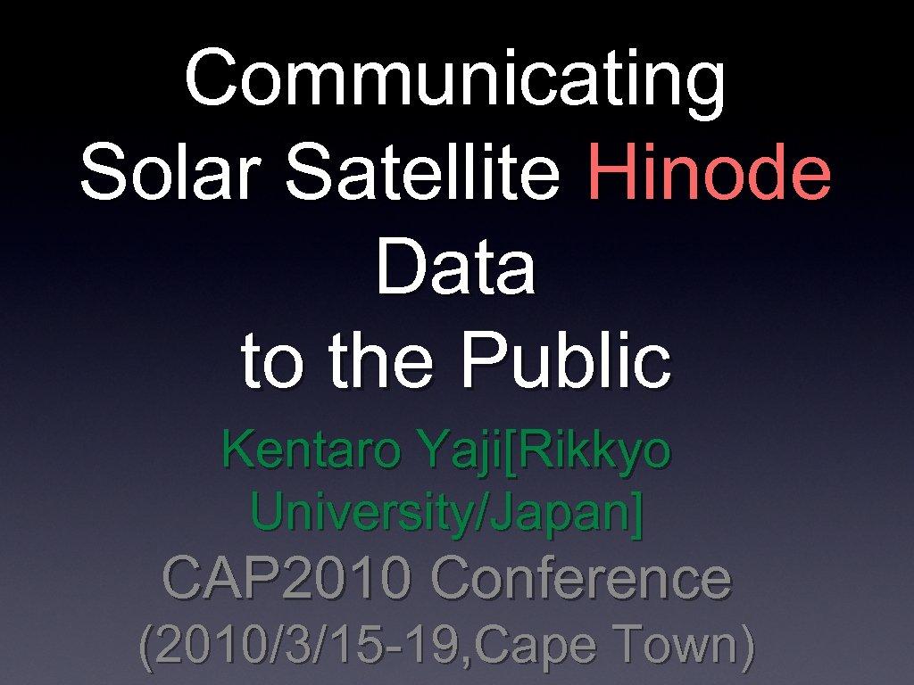 Communicating Solar Satellite Hinode Data to the Public Kentaro Yaji[Rikkyo University/Japan] CAP 2010 Conference