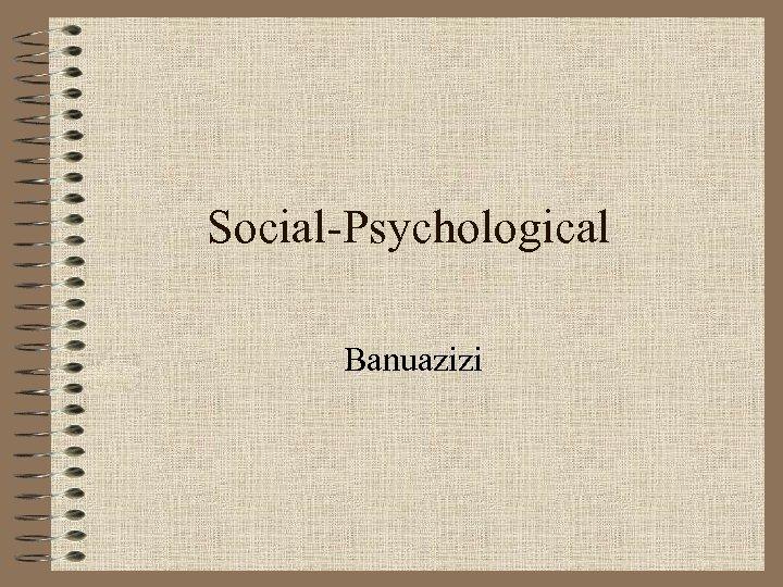 Social-Psychological Banuazizi