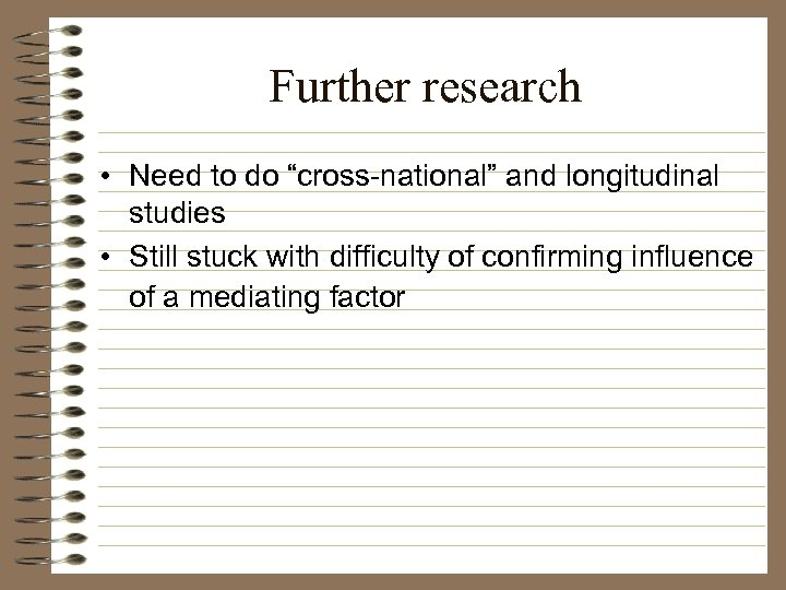 """Further research • Need to do """"cross-national"""" and longitudinal studies • Still stuck with"""