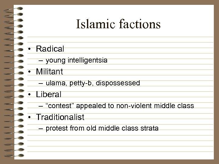 Islamic factions • Radical – young intelligentsia • Militant – ulama, petty-b, dispossessed •
