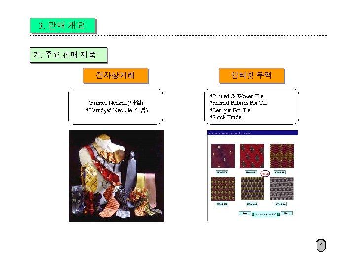 3. 판매 개요 가. 주요 판매 제품 전자상거래 *Printed Necktie(나염) *Yarndyed Necktie(선염) 인터넷 무역