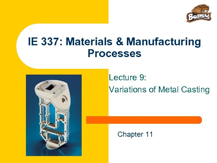 IE 337: Materials & Manufacturing Processes Lecture 9: Variations of Metal Casting Chapter 11