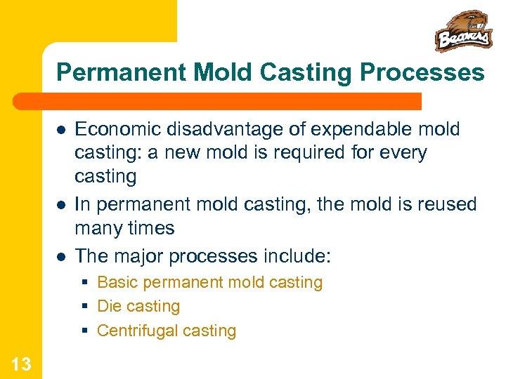 Permanent Mold Casting Processes l l l Economic disadvantage of expendable mold casting: a