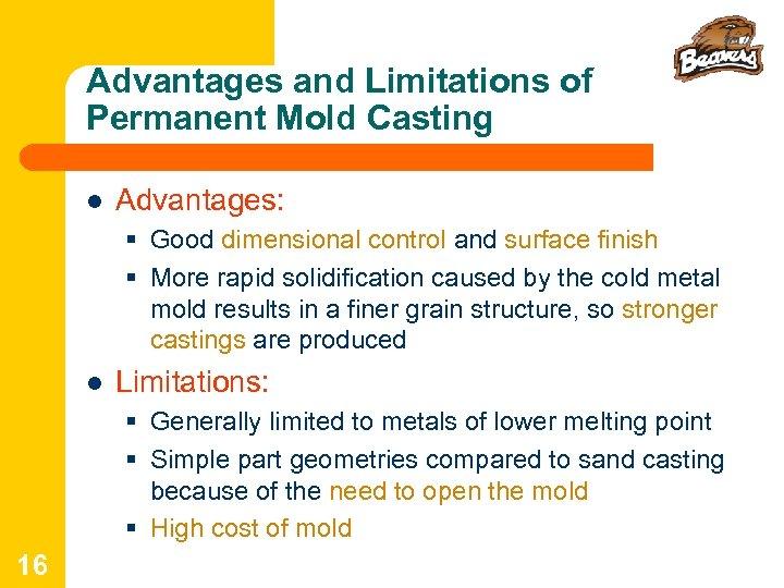 Advantages and Limitations of Permanent Mold Casting l Advantages: § Good dimensional control and
