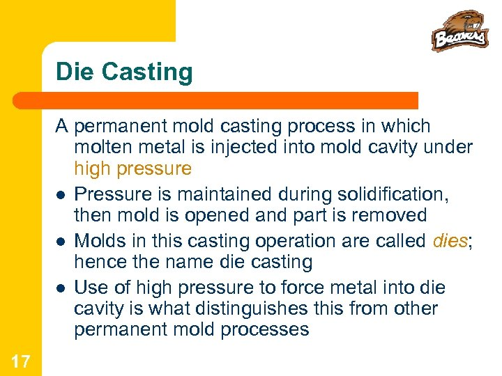 Die Casting A permanent mold casting process in which molten metal is injected into