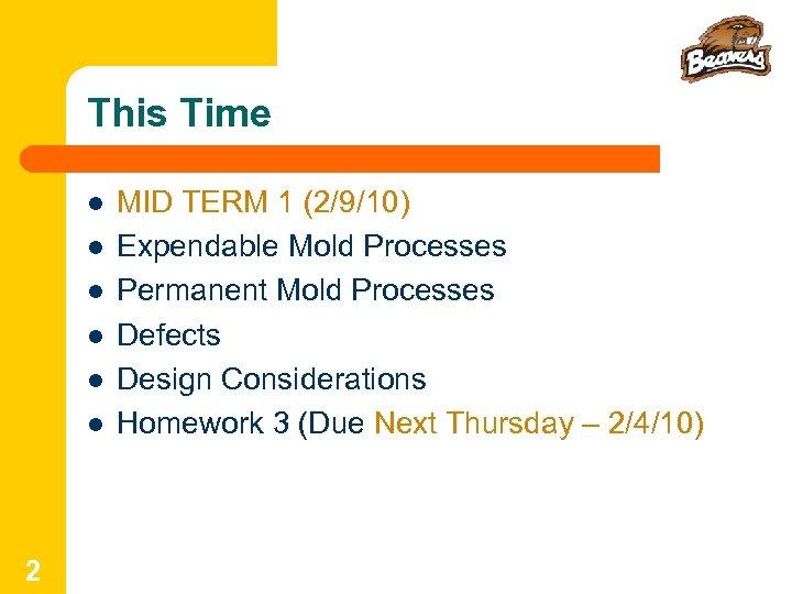 This Time l l l 2 MID TERM 1 (2/9/10) Expendable Mold Processes Permanent