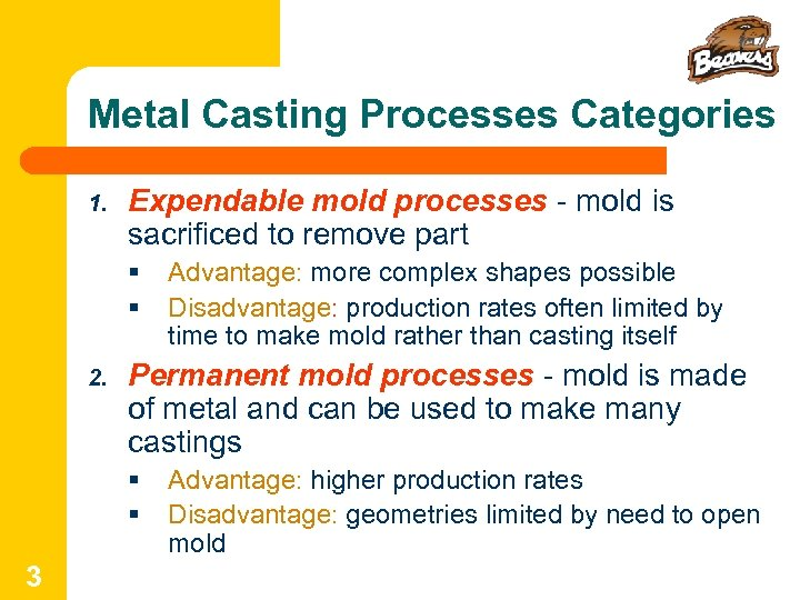 Metal Casting Processes Categories 1. Expendable mold processes - mold is sacrificed to remove