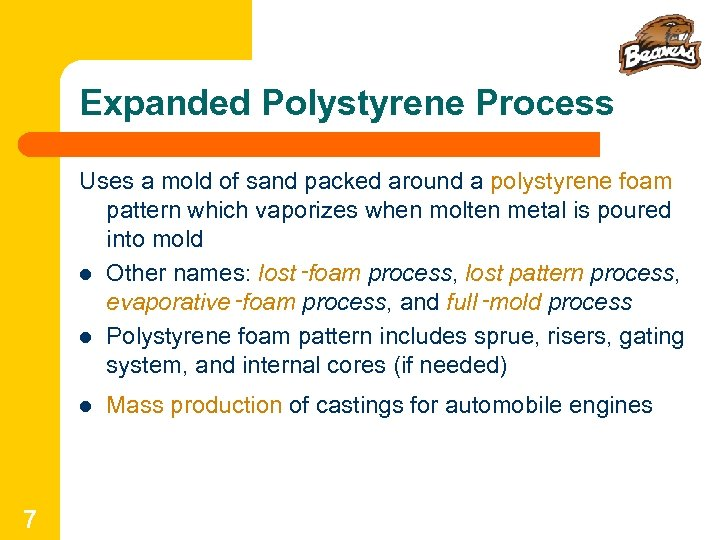 Expanded Polystyrene Process Uses a mold of sand packed around a polystyrene foam pattern