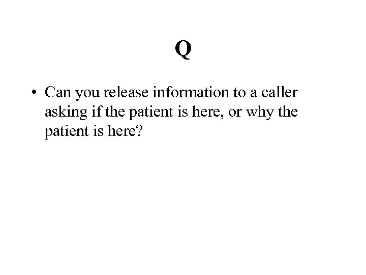 Q • Can you release information to a caller asking if the patient is