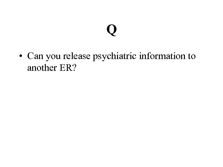 Q • Can you release psychiatric information to another ER?