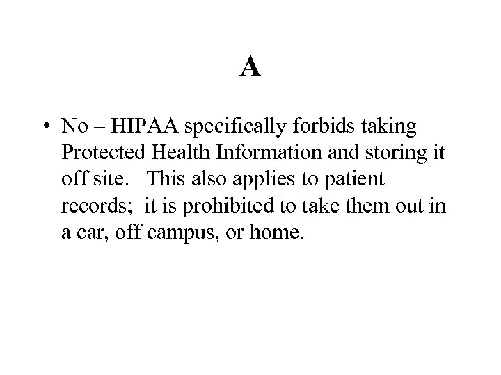 A • No – HIPAA specifically forbids taking Protected Health Information and storing it